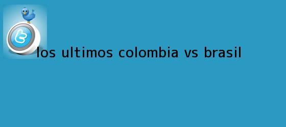 trinos de Los últimos <b>Colombia vs Brasil</b>