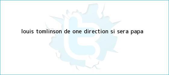 trinos de <b>Louis Tomlinson</b>, de One Direction, sí será papá