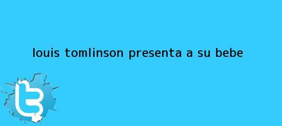 trinos de <b>Louis Tomlinson</b> presenta a su bebé