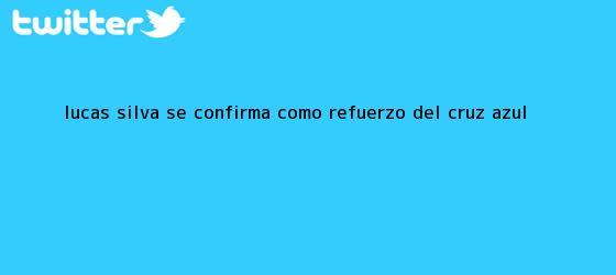 trinos de <b>Lucas Silva</b> se confirma como refuerzo del Cruz Azul