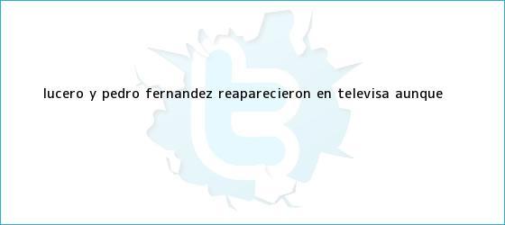 trinos de Lucero y Pedro Fernández reaparecieron en <b>Televisa</b> ¡aunque <b>...</b>