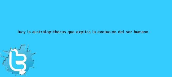 trinos de <b>Lucy</b>: La <b>Australopithecus</b> que explica la evolución del ser humano