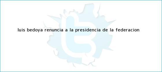 trinos de <b>Luis Bedoya</b> renuncia a la presidencia de la Federación <b>...</b>