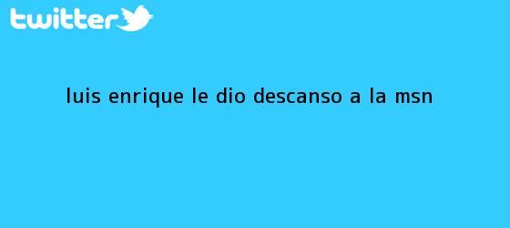 trinos de Luis Enrique le dio descanso a la <b>MSN</b>