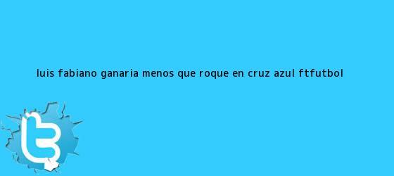 trinos de <b>Luis Fabiano</b> ganaría menos que Roque en Cruz Azul - #FTFutbol <b>...</b>