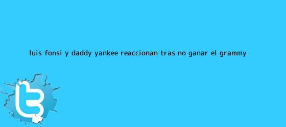 trinos de <b>Luis Fonsi</b> y Daddy Yankee reaccionan tras no ganar el Grammy ...