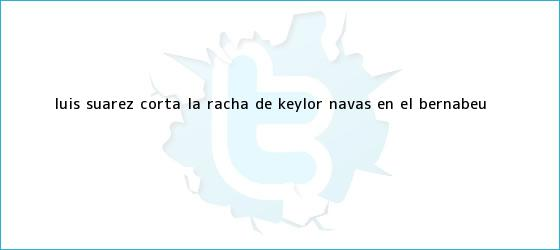 trinos de Luis Suárez corta la racha de <b>Keylor Navas</b> en el Bernabéu