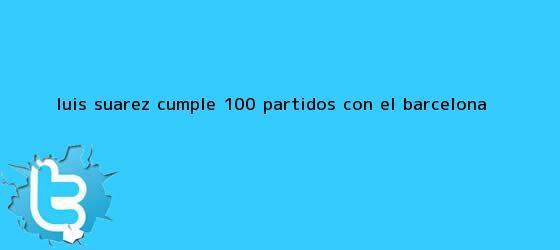 trinos de Luis Suárez cumple 100 partidos con el <b>Barcelona</b>