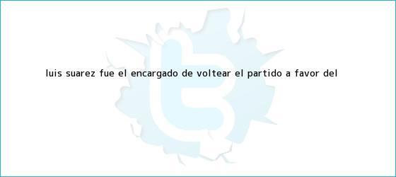 trinos de Luis Suárez fue el encargado de voltear el partido a favor del <b>...</b>