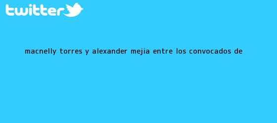 trinos de <b>Macnelly Torres</b> y Alexander Mejía, entre los convocados de <b>...</b>