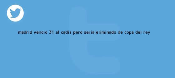 trinos de <b>Madrid</b> venció 3-1 al <b>Cádiz</b> pero sería eliminado de Copa del Rey <b>...</b>