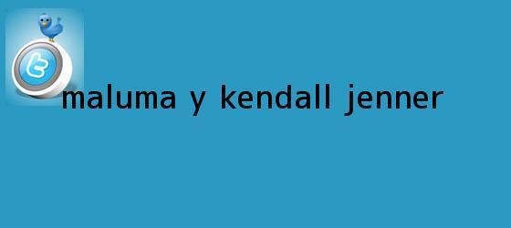 trinos de ¿Maluma y <b>Kendall Jenner</b>?