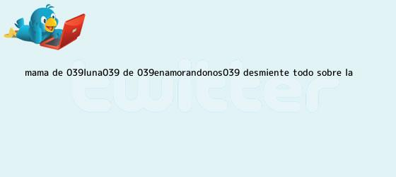 trinos de Mamá de &#039;<b>Luna</b>&#039; de &#039;<b>Enamorándonos</b>&#039; desmiente todo sobre la ...