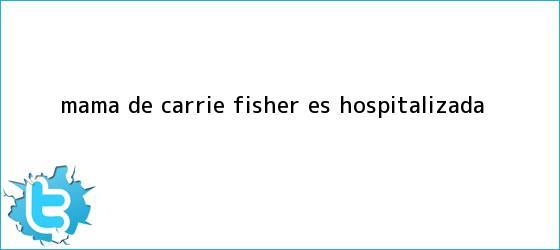 trinos de Mama de <b>Carrie Fisher</b> es hospitalizada