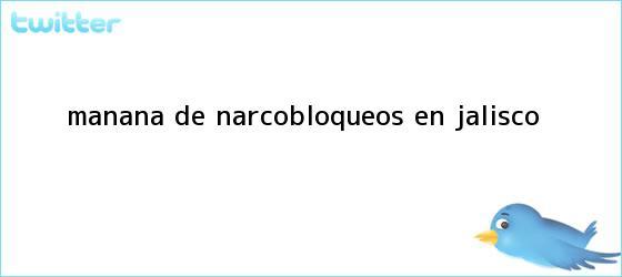 trinos de Mañana de <b>narcobloqueos</b> en #Jalisco