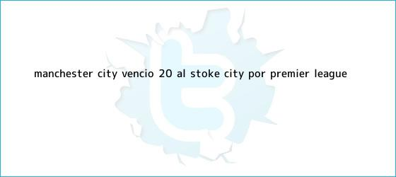 trinos de <b>Manchester City</b> venció 2-0 al Stoke City por Premier League