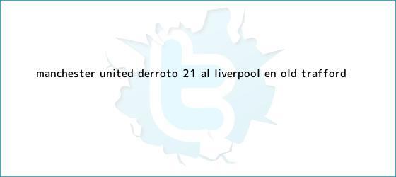 trinos de <b>Manchester United</b> derrotó 2-1 al Liverpool en Old Trafford