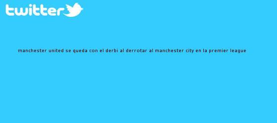 trinos de <b>Manchester United</b> se queda con el derbi al derrotar al <b>Manchester City</b> en la Premier League