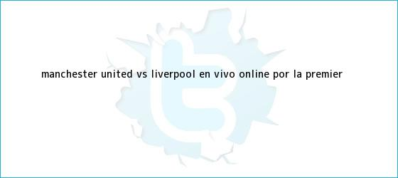 trinos de Manchester United vs. Liverpool EN VIVO ONLINE por la <b>Premier</b> <b>...</b>