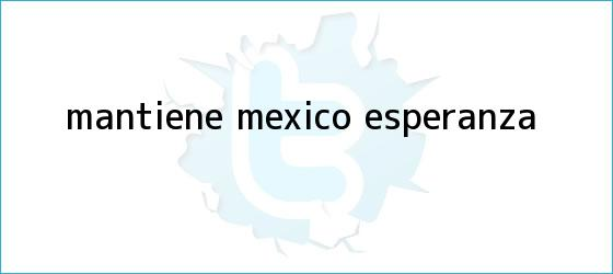trinos de Mantiene México esperanza