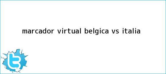 trinos de Marcador Virtual: <b>Bélgica vs</b>. <b>Italia</b>