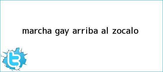 trinos de <b>Marcha gay</b> arriba al Zócalo