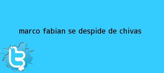 trinos de <b>Marco Fabián</b> se despide de Chivas