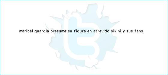 trinos de <b>Maribel Guardia</b> presume su figura en atrevido bikini y sus fans ...