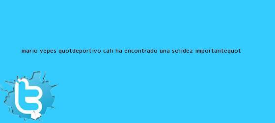trinos de Mario Yepes: &quot;<b>Deportivo Cali</b> ha encontrado una solidez importante&quot;