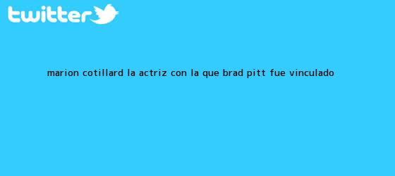 trinos de <b>Marion Cotillard</b>, la actriz con la que Brad Pitt fue vinculado ...