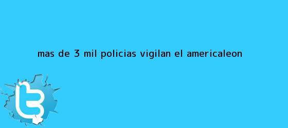 trinos de Más de 3 mil policías vigilan el <b>América</b>-<b>León</b>