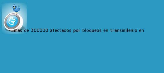 trinos de Más de 300.000 afectados por bloqueos en <b>Transmilenio</b> en ...