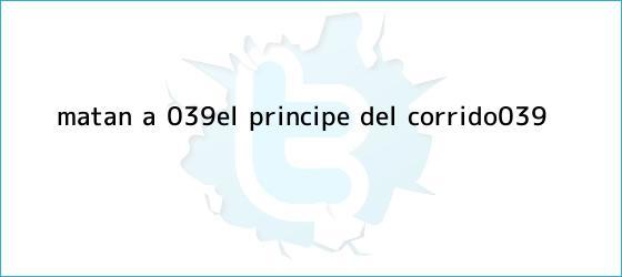 trinos de Matan a &#039;<b>El Príncipe del Corrido</b>&#039;