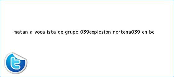 trinos de Matan a vocalista de grupo &#039;<b>Explosión Norteña</b>&#039; en BC