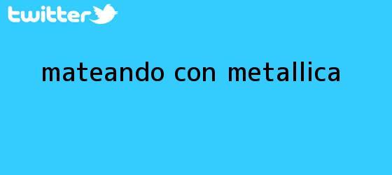 trinos de Mateando con <b>Metallica</b>