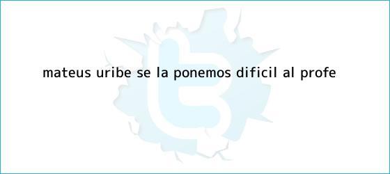 trinos de <b>Mateus Uribe</b>: Se la ponemos difícil al profe