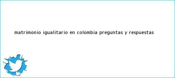 trinos de <b>Matrimonio igualitario en Colombia</b>: preguntas y respuestas