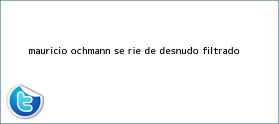 trinos de <b>Mauricio Ochmann</b> se ríe de desnudo filtrado