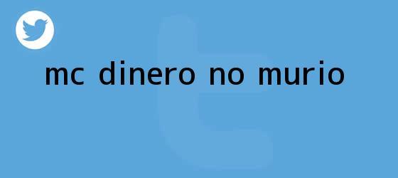 trinos de <b>MC Dinero</b> no <b>murió</b>