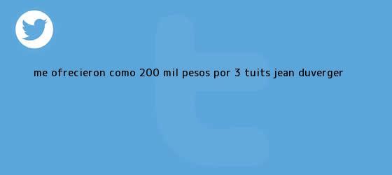 trinos de Me ofrecieron como 200 mil pesos por 3 tuits: <b>Jean Duverger</b>