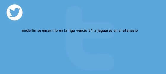 trinos de <b>Medellín</b> se encarriló en la Liga: venció 2-1 a <b>Jaguares</b> en el Atanasio