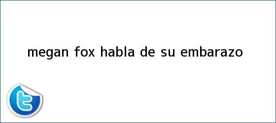 trinos de <b>Megan Fox</b> habla de su embarazo