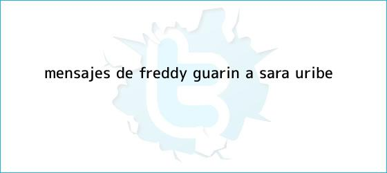 trinos de ¿Mensajes de Freddy Guarín a <b>Sara Uribe</b>?