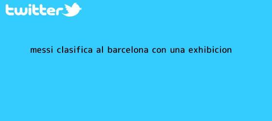 trinos de Messi clasifica al <b>Barcelona</b> con una exhibición