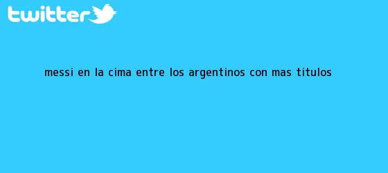 trinos de <b>Messi</b>, en la cima entre los argentinos con más títulos