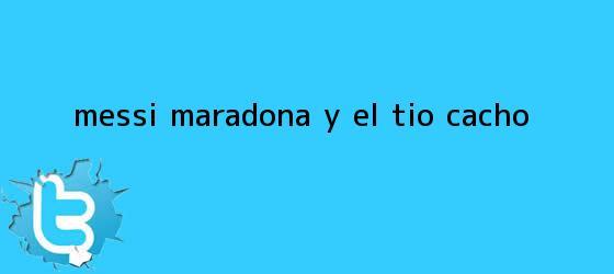trinos de Messi, <b>Maradona</b> y el tío Cacho
