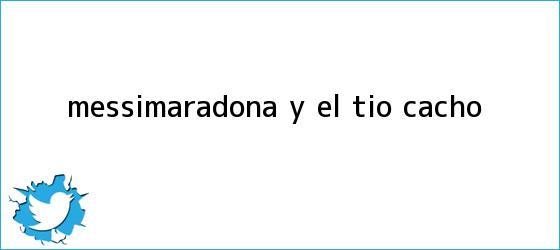 trinos de Messi,<b>Maradona</b> y el tío Cacho