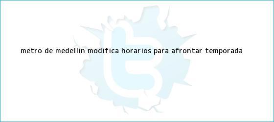 trinos de Metro de Medellín modifica horarios para afrontar temporada <b>...</b>