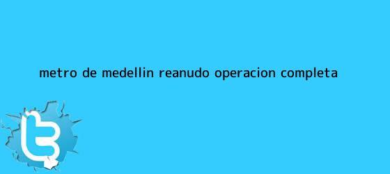 trinos de <b>Metro de Medellín</b> reanudó operación completa