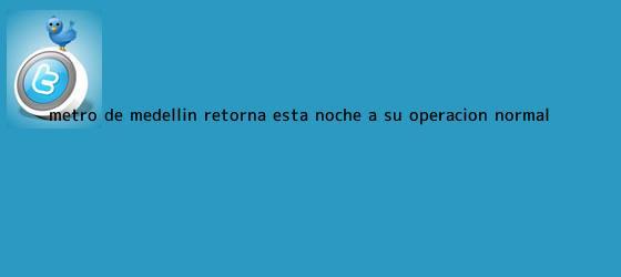 trinos de <b>Metro de Medellín</b> retorna esta noche a su operación normal